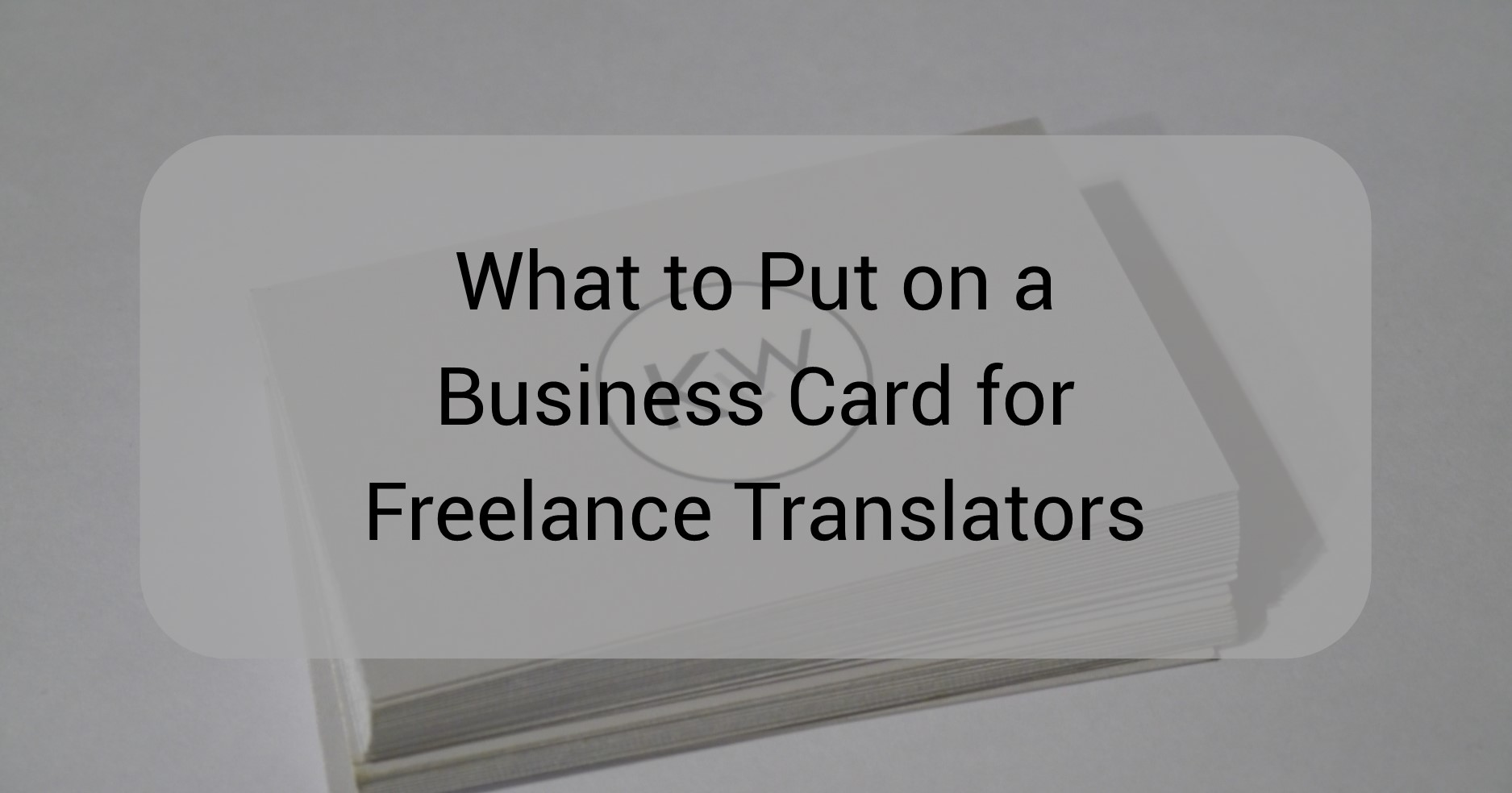 What To Put On A Business Card For Freelance Translators Katie L Ward